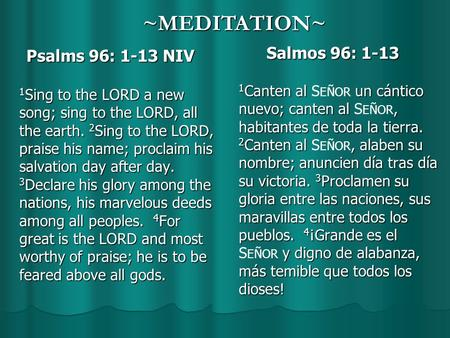 Psalms 96: 1-13 NIV Psalms 96: 1-13 NIV 1 Sing to the LORD a new song; sing to the LORD, all the earth. 2 Sing to the LORD, praise his name; proclaim his.
