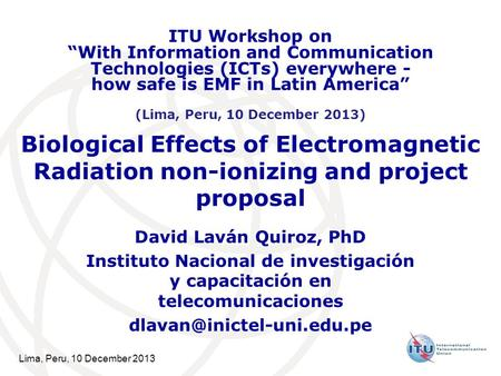 Lima, Peru, 10 December 2013 Biological Effects of Electromagnetic Radiation non-ionizing and project proposal David Laván Quiroz, PhD Instituto Nacional.