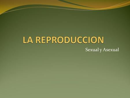 LA REPRODUCCION Sexual y Asexual.