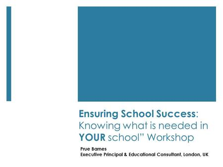 "Ensuring School Success : Knowing what is needed in YOUR school"" Workshop Prue Barnes Executive Principal & Educational Consultant, London, UK."