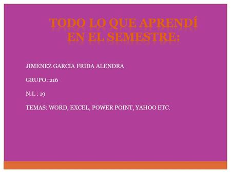 JIMENEZ GARCIA FRIDA ALENDRA GRUPO: 216 N.L : 19 TEMAS: WORD, EXCEL, POWER POINT, YAHOO ETC.
