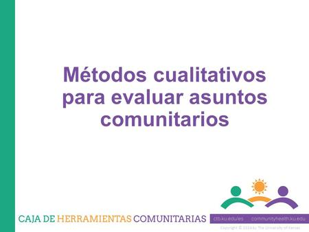 Copyright © 2014 by The University of Kansas Métodos cualitativos para evaluar asuntos comunitarios.
