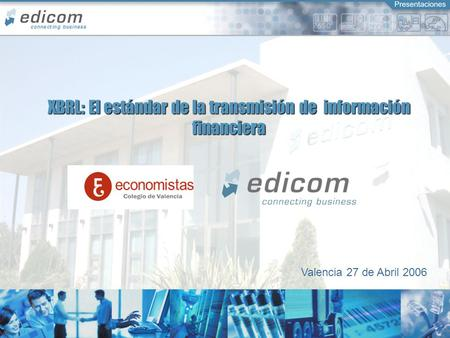 Connecting Business XBRL: El estándar de la transmisión de información financiera Valencia 27 de Abril 2006.