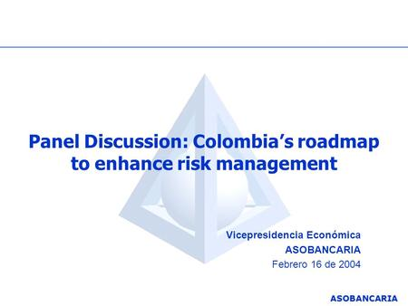 ASOBANCARIA Panel Discussion: Colombia's roadmap to enhance risk management Vicepresidencia Económica ASOBANCARIA Febrero 16 de 2004.