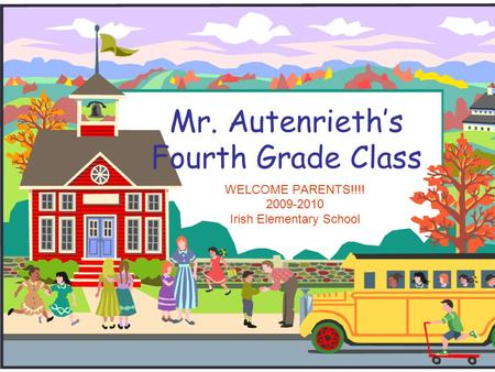 Mr. Autenrieth's Fourth Grade Class WELCOME PARENTS!!!! 2009-2010 Irish Elementary School.