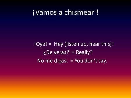 ¡Vamos a chismear ! ¡Oye! = Hey (listen up, hear this)! ¿De veras? = Really? No me digas. = You don't say.