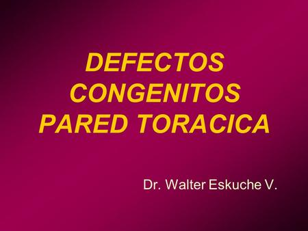 DEFECTOS CONGENITOS PARED TORACICA Dr. Walter Eskuche V.