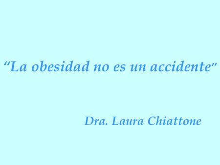"""La obesidad no es un accidente "" Dra. Laura Chiattone."