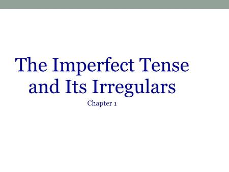 The Imperfect Tense and Its Irregulars Chapter 1.