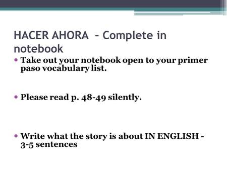 HACER AHORA – Complete in notebook Take out your notebook open to your primer paso vocabulary list. Please read p. 48-49 silently. Write what the story.