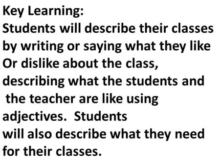Key Learning: Students will describe their classes by writing or saying what they like Or dislike about the class, describing what the students and the.
