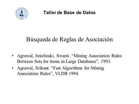 "Taller de Base de Datos Búsqueda de Reglas de Asociación Agrawal, Imielinski, Swami. ""Mining Association Rules Between Sets for items in Large Databases"","