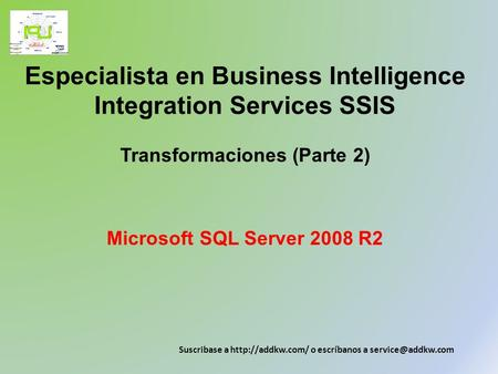 Especialista en Business Intelligence Integration Services SSIS Transformaciones (Parte 2) Microsoft SQL Server 2008 R2 Suscribase a http://addkw.com/