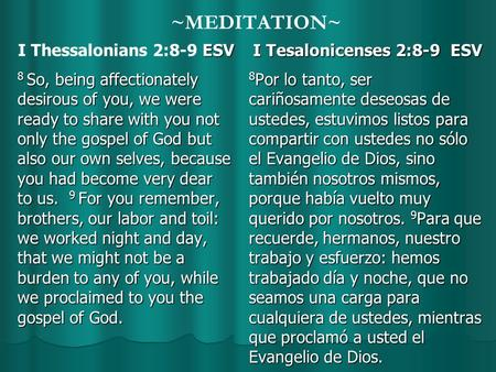 ~MEDITATION~ ESV I Thessalonians 2:8-9 ESV 8 So, being affectionately desirous of you, we were ready to share with you not only the gospel of God but also.