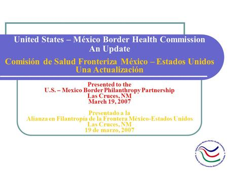 United States – México Border Health Commission An Update Comisión de Salud Fronteriza México – Estados Unidos Una Actualización Presented to the U.S.