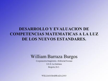 WILLIAM BARRAZA 2003 DESARROLLO Y EVALUACION DE COMPETENCIAS MATEMATICAS A LA LUZ DE LOS NUEVOS ESTANDARES. William Barraza Burgos Corporación Magisterio.-