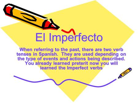 El Imperfecto When referring to the past, there are two verb tenses in Spanish. They are used depending on the type of events and actions being described.