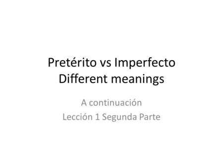 Pretérito vs Imperfecto Different meanings A continuación Lección 1 Segunda Parte.
