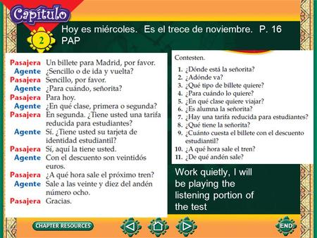 2 Hoy es miércoles. Es el trece de noviembre. P. 16 PAP Work quietly, I will be playing the listening portion of the test.