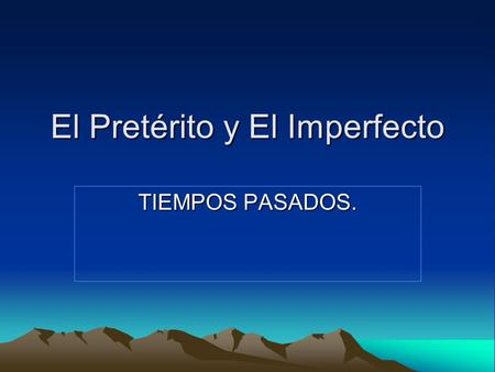 El Pretérito y El Imperfecto TIEMPOS PASADOS.. In Spanish two past tenses are used. How do we know when to use the preterite tense and when to use the.