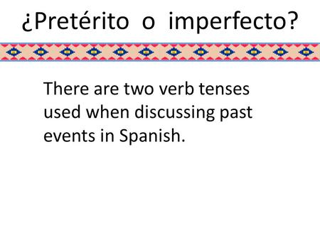 ¿Pretérito o imperfecto? There are two verb tenses used when discussing past events in Spanish.