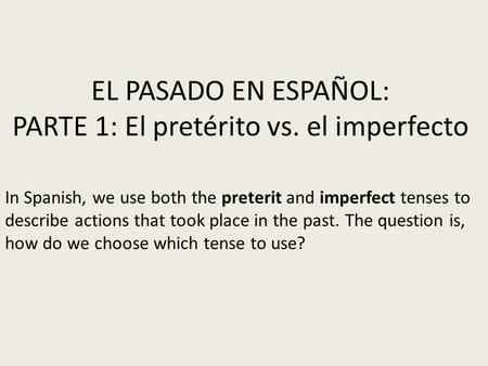 EL PASADO EN ESPAÑOL: PARTE 1: El pretérito vs. el imperfecto In Spanish, we use both the preterit and imperfect tenses to describe actions that took place.