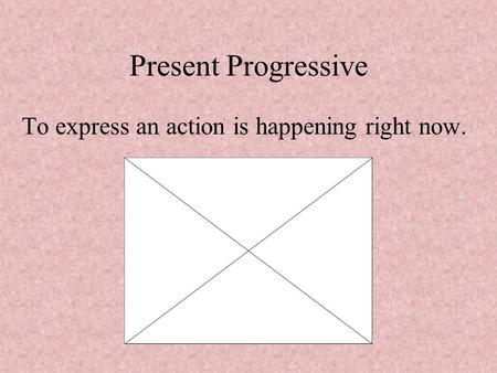 Present Progressive To express an action is happening right now.