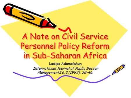 A Note on Civil Service Personnel Policy Reform in Sub-Saharan Africa Ladipo Adamolekun International Journal of Public Sector ManagementI 6,3 (1993):