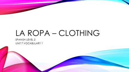 LA ROPA – CLOTHING SPANISH LEVEL 2 UNIT 7 VOCABULARY 1.