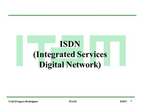 1 Uciel Fragoso RodríguezITAMISDN (Integrated Services Digital Network)