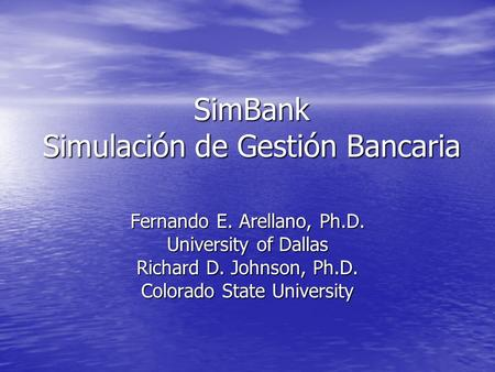 SimBank Simulación de Gestión Bancaria Fernando E. Arellano, Ph.D. University of Dallas Richard D. Johnson, Ph.D. Colorado State University.