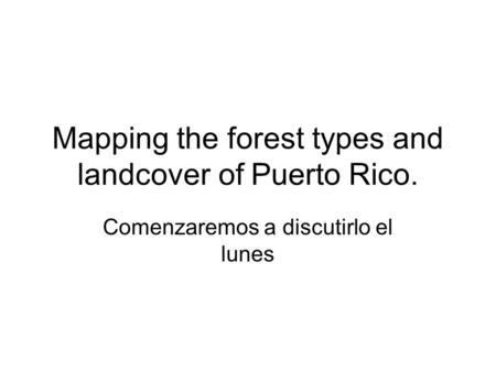 Mapping the forest types and landcover of Puerto Rico. Comenzaremos a discutirlo el lunes.