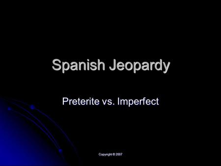 Copyright © 2007 Spanish Jeopardy Preterite vs. Imperfect.