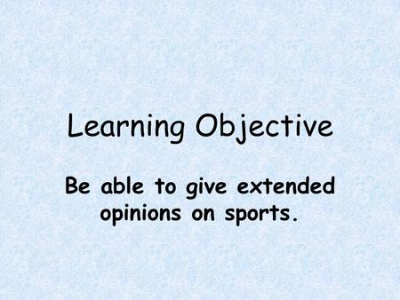 Learning Objective Be able to give extended opinions on sports.