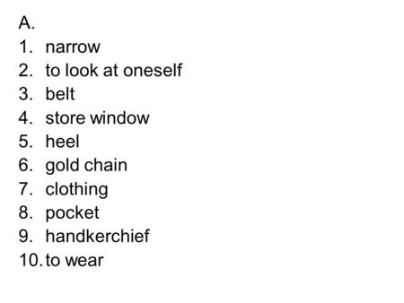A. 1.narrow 2.to look at oneself 3.belt 4.store window 5.heel 6.gold chain 7.clothing 8.pocket 9.handkerchief 10.to wear.