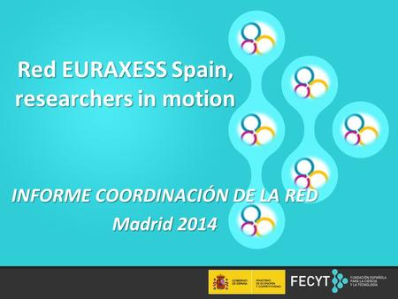 1 Red EURAXESS Spain, researchers in motion INFORME COORDINACIÓN DE LA RED Madrid 2014.