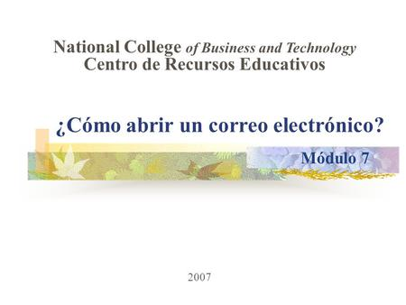 ¿Cómo abrir un correo electrónico? 2007 National College of Business and Technology Centro de Recursos Educativos Módulo 7.