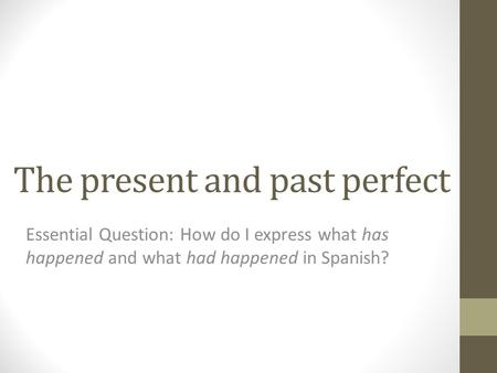 The present and past perfect Essential Question: How do I express what has happened and what had happened in Spanish?