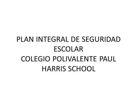 PLAN INTEGRAL DE SEGURIDAD ESCOLAR COLEGIO POLIVALENTE PAUL HARRIS SCHOOL.