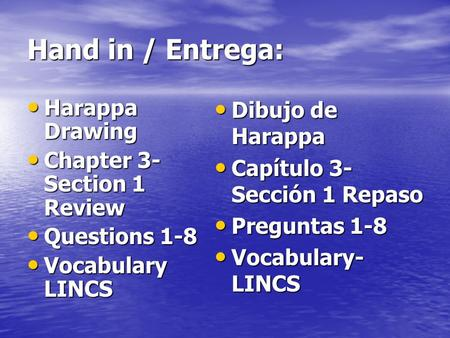 Hand in / Entrega: Harappa Drawing Harappa Drawing Chapter 3- Section 1 Review Chapter 3- Section 1 Review Questions 1-8 Questions 1-8 Vocabulary LINCS.