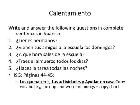 Calentamiento Write and answer the following questions in complete sentences in Spanish 1.¿Tienes hermanos? 2.¿Vienen tus amigos a la escuela los domingos?