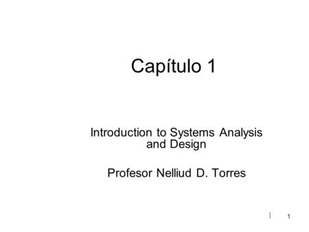 1 1 Capítulo 1 Introduction to Systems Analysis and Design Profesor Nelliud D. Torres.