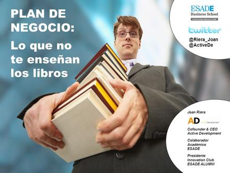 © Active Development / Think Fast & Move Forward  +34 93 557 23 50 1 PLAN DE NEGOCIO: Lo que no te enseñan los libros.