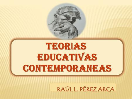 TEOR I AS EDUCATIVASCONTEMPORANEAS RAÚL L. PÉREZ ARCA.