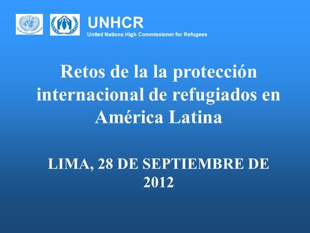 UNHCR United Nations High Commissioner for Refugees Retos de la la protección internacional de refugiados en América Latina LIMA, 28 DE SEPTIEMBRE DE 2012.