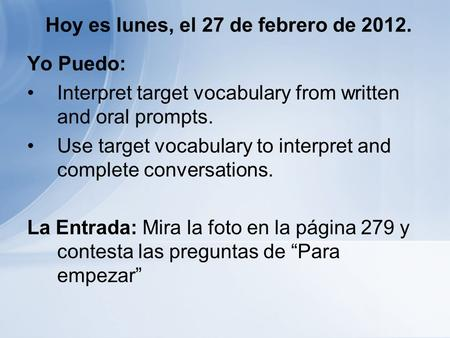Hoy es lunes, el 27 de febrero de 2012. Yo Puedo: Interpret target vocabulary from written and oral prompts. Use target vocabulary to interpret and complete.