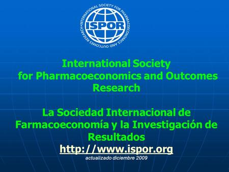 International Society for Pharmacoeconomics and Outcomes Research La Sociedad Internacional de Farmacoeconomía y la Investigación de Resultados