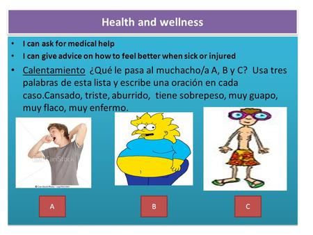 Health and wellness I can ask for medical help I can give advice on how to feel better when sick or injured Calentamiento ¿Qué le pasa al muchacho/a A,