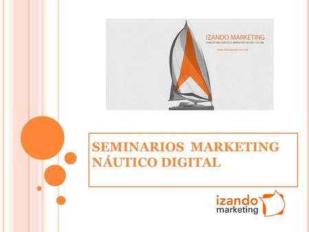 SEMINARIOS MARKETING NÁUTICO DIGITAL. 10 C LAVES DEL ÉXITO EN M ARKETING N ÁUTICO DIGITAL. 1.Definir Objetivos 2.Desarrollo Web 3.Optimización SEO 4.Marketing.