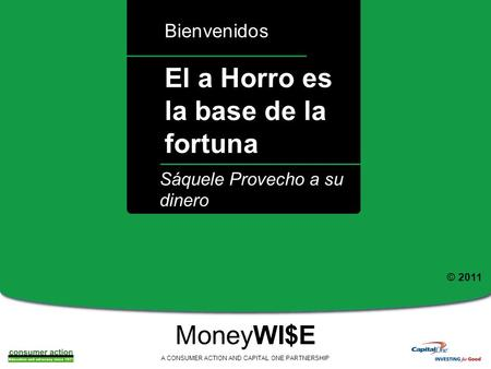 A El a Horro es la base de la fortuna Bienvenidos MoneyWI$E A CONSUMER ACTION AND CAPITAL ONE PARTNERSHIP Sáquele Provecho a su dinero © 2011.